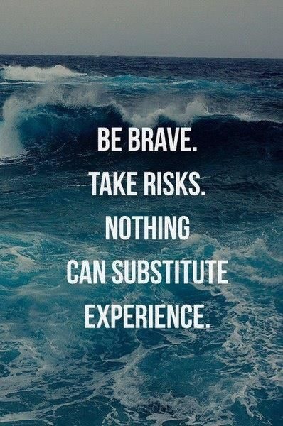 Be brave, take risks. Nothing can substitute experience. A little inspiration to get you through your Tuesday!