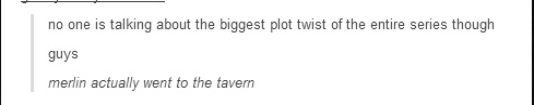 """No one is talking about the biggest plot twist of the entire series though. guys. Merlin actually went to the tavern."""