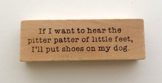 """If I want to hear the pitter patter of little feet, I'll put shoes on my dog."""