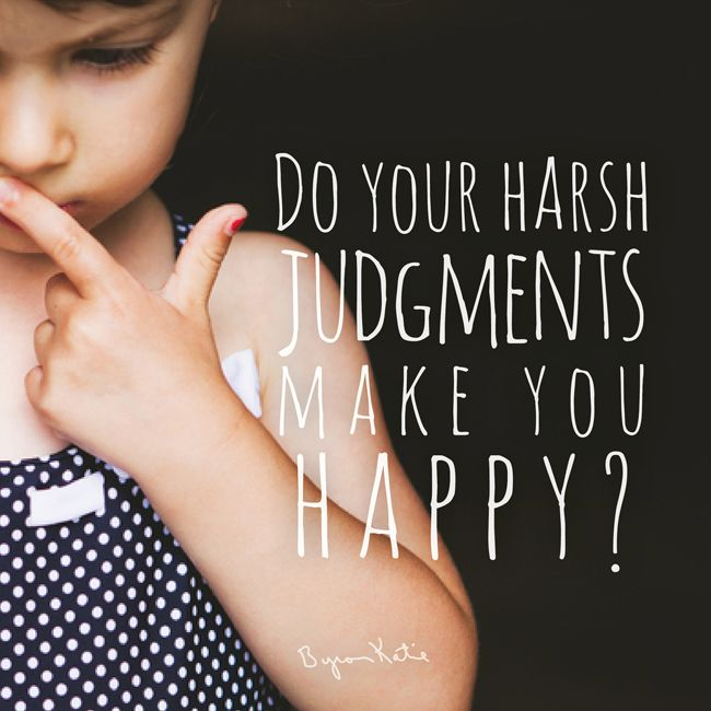 Byron Katie Quote Tekevätkö ankarat tuomiosi sinut onnelliseksi ?