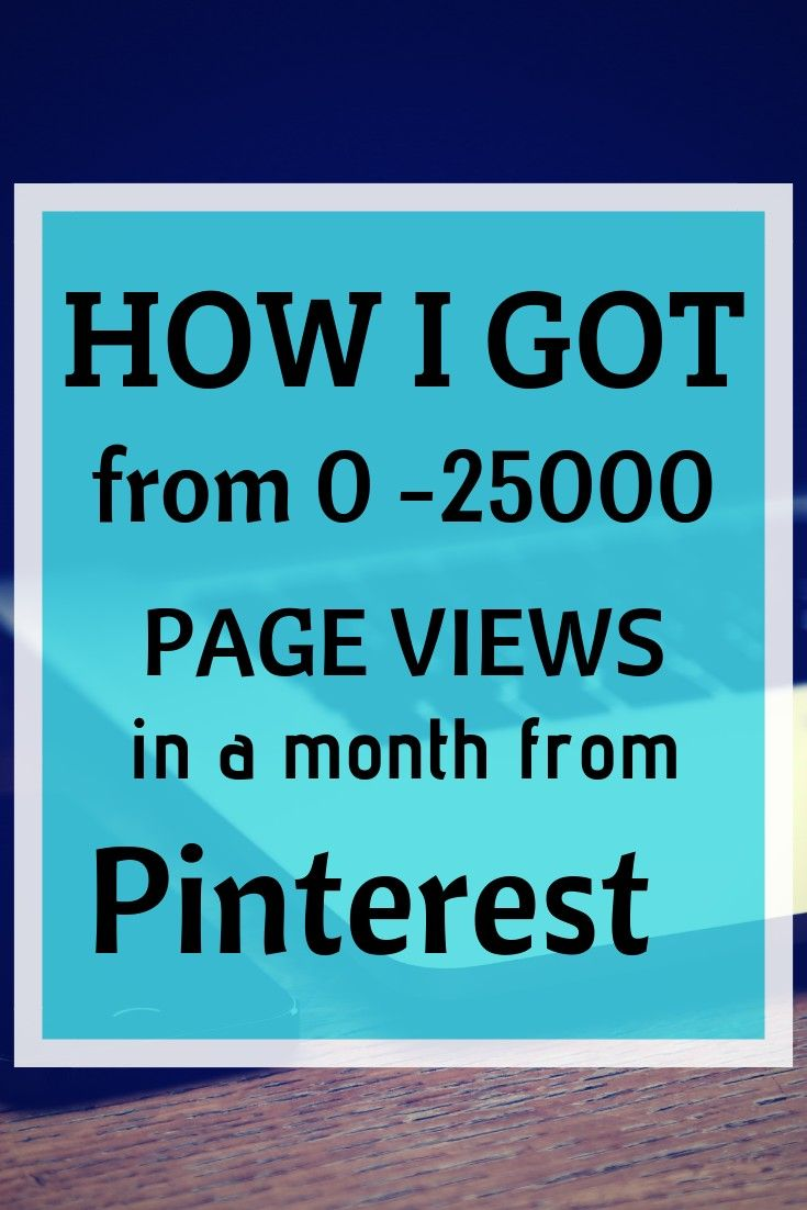 HOW I GOT FROM 0 TO 25000 PAGE VIEWS a Month on my blog