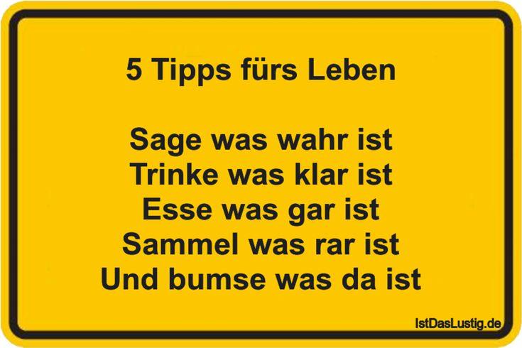 5 Tipps fürs Leben Sage was wahr ist Trinke was klar ist Esse was gar ist Sammel was rar ist Und bumse was da ist ... gefunden auf https://www.istdaslustig.de/spruch/1217 #lustig #sprüche #fun #spass