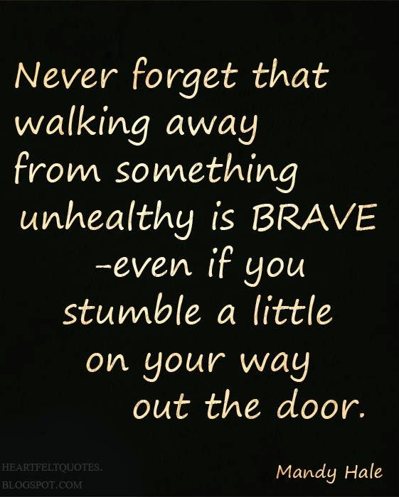Never forget that walking away from something unhealthy is BRAVE -Mandy Hale.