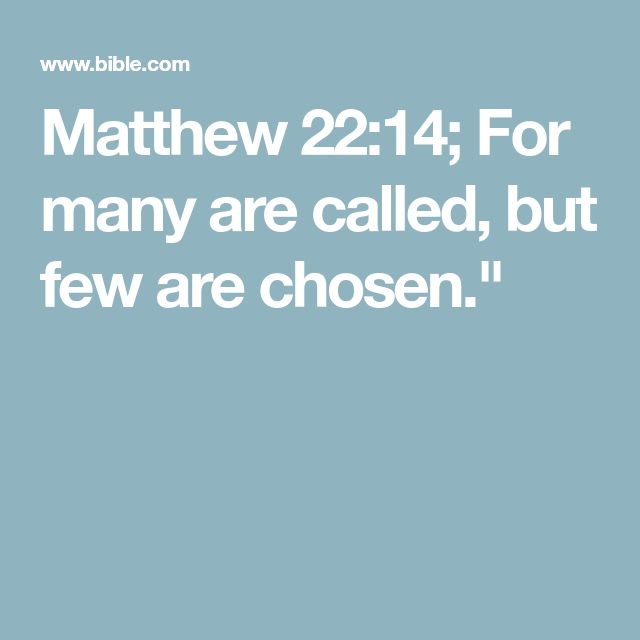 Matthew 22:14; For many are called, but few are chosen.""