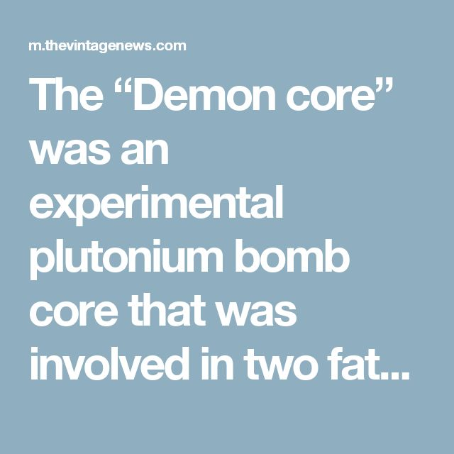 """The """"Demon core"""" was an experimental plutonium bomb core that was involved in two fatal accidents during testing"""