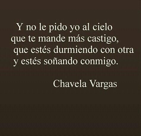Y no le pido al cielo que te mande más castigo,que estés durmiendo con otra y estés soñando conmigo-  Chavela Vargas.