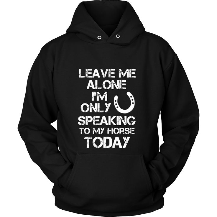 Leave Me Alone I'm Only Speaking To My Horse Today   by Eastwood Riding   Click Through to Purchase :)