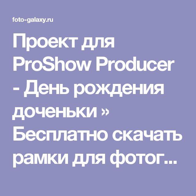 Проект для ProShow Producer - День рождения доченьки » Бесплатно скачать рамки для фотографий,клипарт,шрифты,шаблоны для Photoshop,костюмы,рамки для фотошопа,обои,фоторамки,DVD обложки,футажи,свадебные футажи,детские футажи,школьные футажи,видеоредакторы,видеоуроки,скрап-наборы