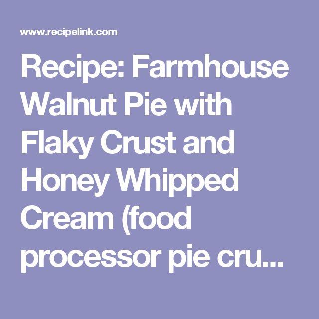 Recipe: Farmhouse Walnut Pie with Flaky Crust and Honey Whipped Cream (food processor pie crust) - Recipelink.com