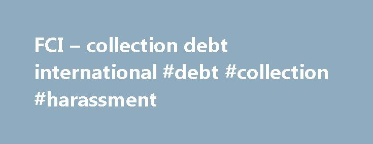 FCI – collection debt international #debt #collection #harassment http://debt.nef2.com/fci-collection-debt-international-debt-collection-harassment/  #international debt collection # INTERNATIONAL DEBT COLLECTION Historical profession of France-Contentieux, the international debt collection represents still today more than half the group s turnover. Our expertise is the result of a continuous adaptability to the commercial and legal evolutions of the environment in each country. Our…