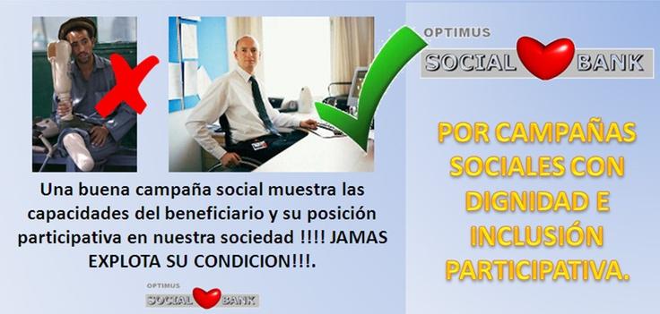 Una buena campaña social muestra las capacidades del beneficiario y su posición participativa en nuestra sociedad !!!! JAMAS EXPLOTA SU CONDICION!!!. POR CAMPAÑAS SOCIALES CON DIGNIDAD E INCLUSIÓN PARTICIPATIVA.  Programa de servicios y soluciones integrales para el tercer sector y la gestión social. ----- https://www.facebook.com/optimussocialbank ----- optimussocialbank@optimusempresarial.com