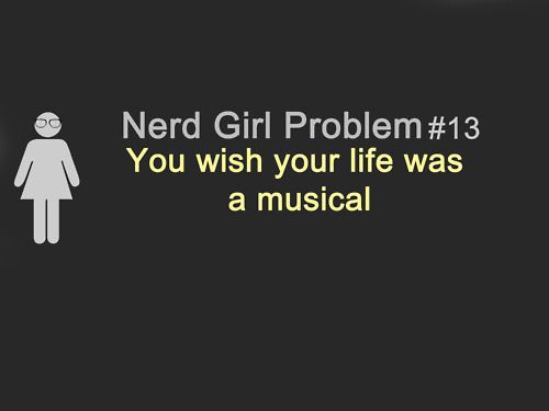 Well at least the good ones....: Girls Problems, My Life, High School Musical, Nerd Girls, So True, Break Outs, Bad, Be Awesome, Nerd Girl Problems