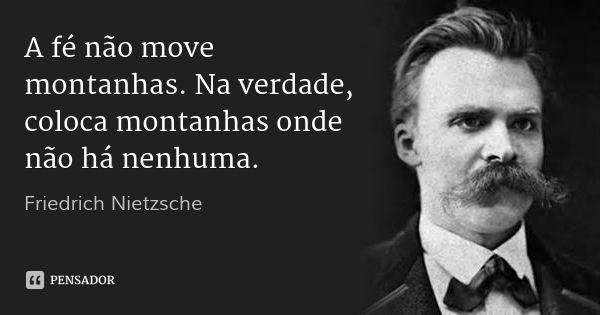 A fé não move montanhas. Na verdade, coloca montanhas onde não há nenhuma. — Friedrich Nietzsche