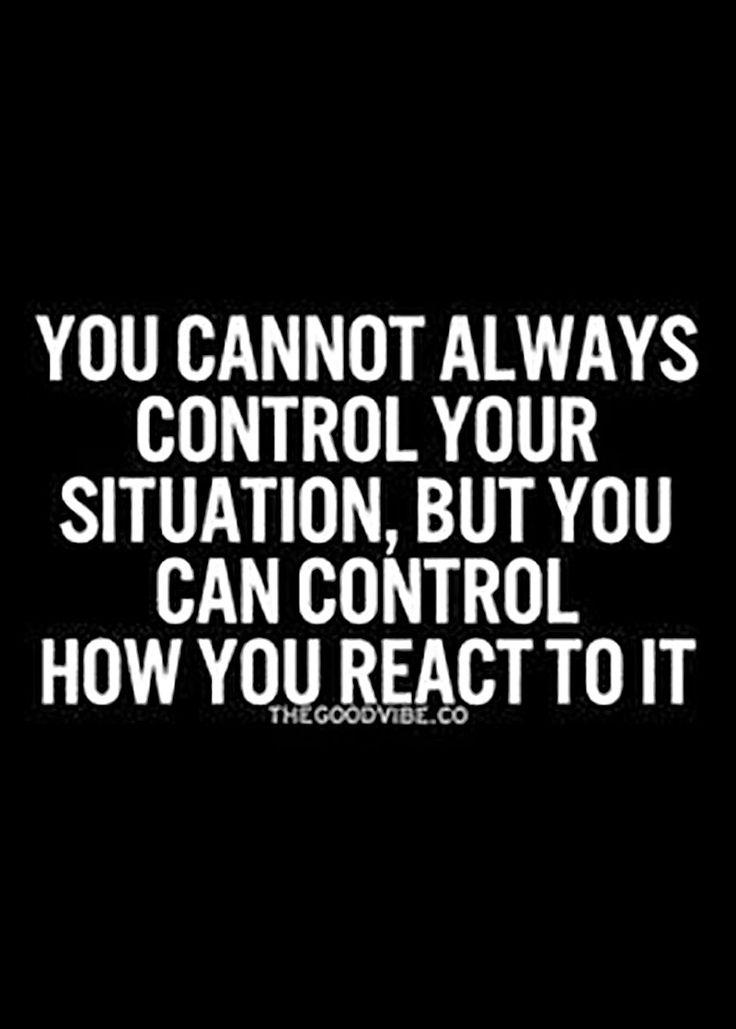 No siempre puedes controlar tu situación, pero puedes controlar cómo reaccionas ante ella (Gran verdad que olvidamos)