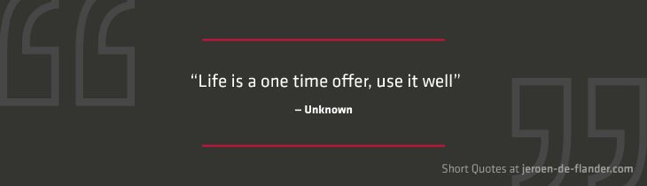 """Short Quotes - """"Life is a one time offer, use it well."""" ―Unknown"""