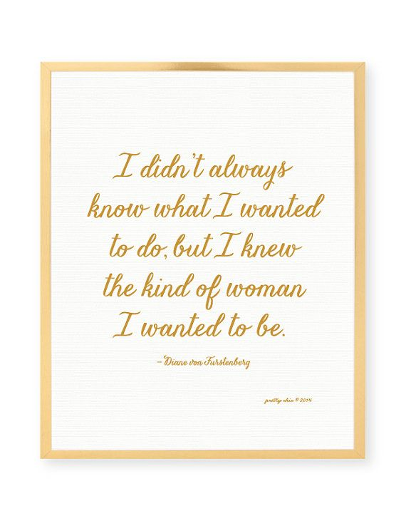 I didnt always know what I wanted to do, but I knew the kind of woman I wanted to be. fashion quote. [ matte (not metallic) gold color type on white