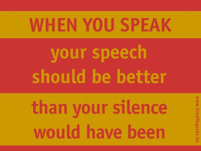 When you speak your speech should be better than your silence would have been.
