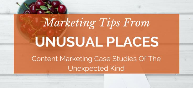 Marketing Tips From Unusual Places – Content Marketing Case Studies of The Unexpected Kind