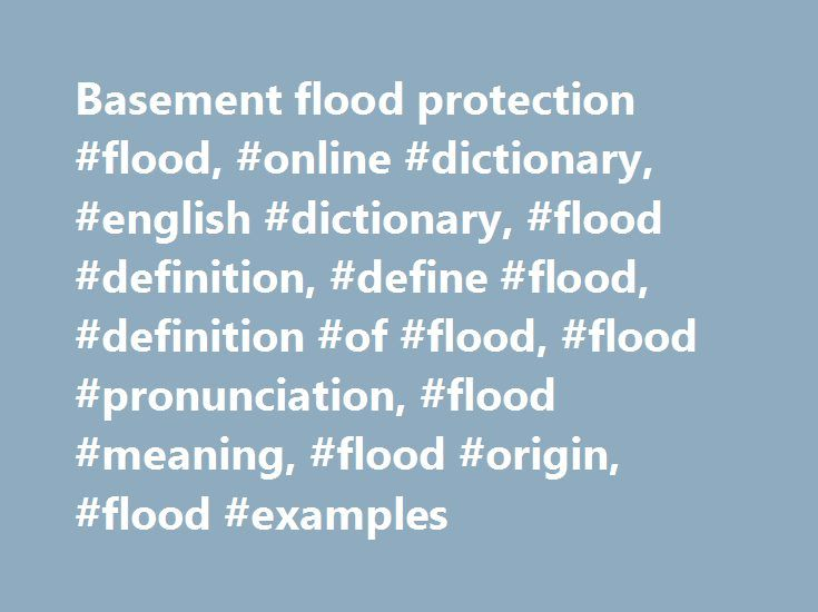 Basement flood protection #flood, #online #dictionary, #english #dictionary, #flood #definition, #define #flood, #definition #of #flood, #flood #pronunciation, #flood #meaning, #flood #origin, #flood #examples http://namibia.remmont.com/basement-flood-protection-flood-online-dictionary-english-dictionary-flood-definition-define-flood-definition-of-flood-flood-pronunciation-flood-meaning-flood-origin-flood/  # flood 1. Flood, flash flood, deluge, freshet, inundation refer to the overflowing…