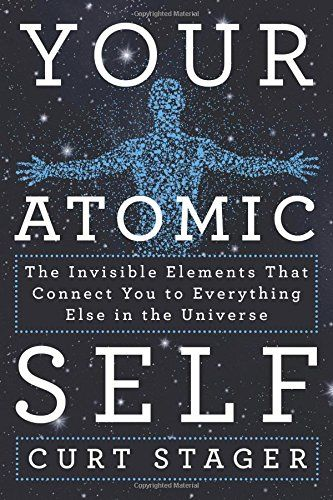 Your Atomic Self: The Invisible Elements That Connect You to Everything Else in the Universe by Curt Stager #Science