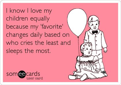 Funny Baby Ecard: I know I love my children equally because my 'favorite' changes daily based on who cries the least and sleeps the most. Love this www.twinsgiftcompany.co.uk