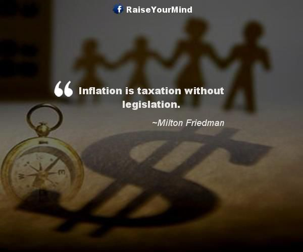 Inflation is taxation without legislation. - http://www.raiseyourmind.com/finance/inflation-is-taxation-without-legislation/ Finance Quotes Inflation, legislation, Milton Friedman, Taxation, taxation legislation, Taxes