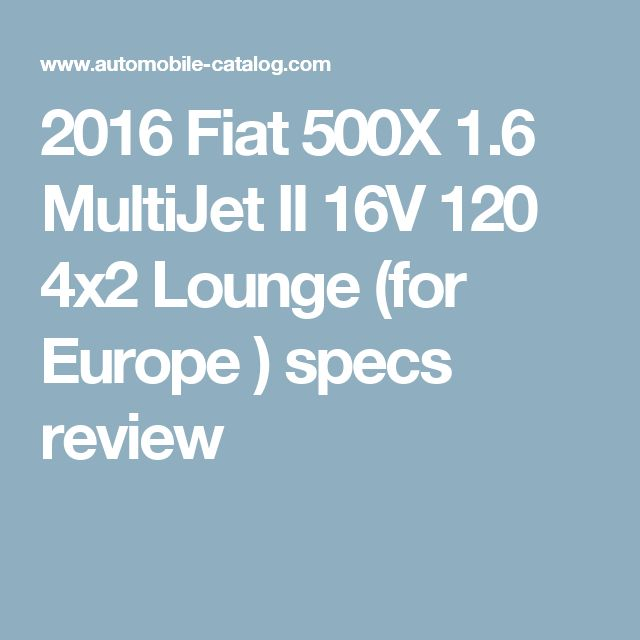 2016 Fiat 500X 1.6 MultiJet II 16V 120 4x2 Lounge (for Europe          ) specs review