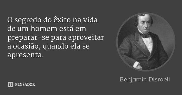 O segredo do êxito na vida de um homem está em preparar-se para aproveitar a ocasião, quando ela se apresenta. — Benjamin Disraeli