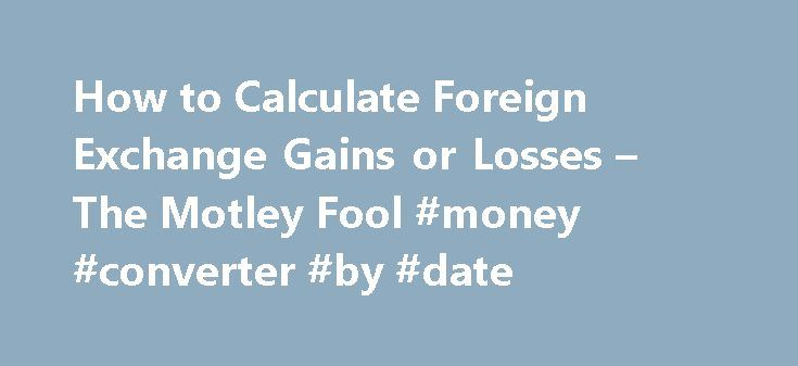 How to Calculate Foreign Exchange Gains or Losses – The Motley Fool #money #converter #by #date http://currency.remmont.com/how-to-calculate-foreign-exchange-gains-or-losses-the-motley-fool-money-converter-by-date/  #calculate foreign exchange # How to Calculate Foreign Exchange Gains or Losses Learn how to interpret a foreign exchange quote, and how to think about gains and losses with examples. The currency market is very different from any other financial market. Whereas an investment in…