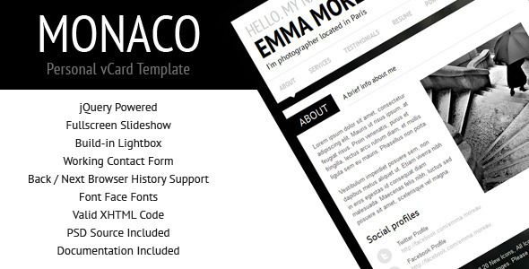 Monaco is a minimalist jQuery powered personal vCard Template with fullscreen slideshow background, build-in lightbox, working contact form, latest tweets, support for browser history and more. Fullscreen background will adapt to any screen resolution. Tags: html template, black, clean, corporate, cv, fullscreen slideshow, minimalist, modern, personal portfolio, personal profile, personal vcard, portfolio, resume, vcard, virtual card, white.