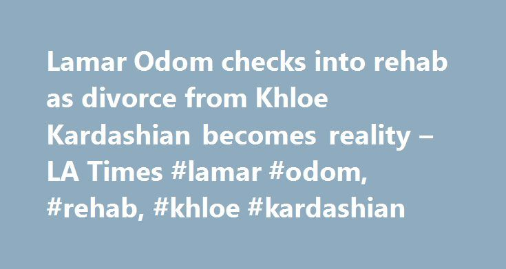 Lamar Odom checks into rehab as divorce from Khloe Kardashian becomes reality – LA Times #lamar #odom, #rehab, #khloe #kardashian http://kitchens.nef2.com/lamar-odom-checks-into-rehab-as-divorce-from-khloe-kardashian-becomes-reality-la-times-lamar-odom-rehab-khloe-kardashian/  # Lamar Odom checks into rehab as divorce from Khloe Kardashian becomes reality Lamar Odom has reportedly checked himself into rehab in San Diego, just days after a judge signed off on his divorce from Khloe Kardashian…