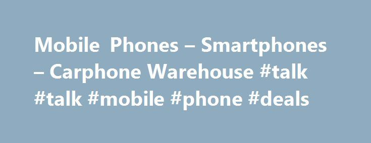 Mobile Phones – Smartphones – Carphone Warehouse #talk #talk #mobile #phone #deals http://finances.nef2.com/mobile-phones-smartphones-carphone-warehouse-talk-talk-mobile-phone-deals/  # Mobile Phones Contract phones – Our pay-monthly smartphones offer you the best mobile experience with the cost spread out over 24 months. This means that you can get your hands on the latest mobile phones as soon as they're on the shelves, without having to pay for the phone upfront. SIM-free phones – If…