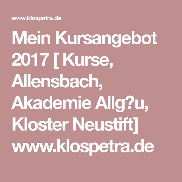 Mein Kursangebot 2017 [ Kurse, Allensbach, Akademie Allg�u, Kloster Neustift] www.klospetra.de