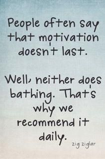 """People Often Say That Motivation Doesn't Last. Well Neither Does Bathing. That's Why We Recommend It Daily."""