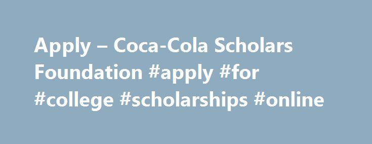Apply – Coca-Cola Scholars Foundation #apply #for #college #scholarships #online http://corpus-christi.remmont.com/apply-coca-cola-scholars-foundation-apply-for-college-scholarships-online/  # Apply The Coca-Cola Scholars Program Scholarship The Coca-Cola Scholars Program Scholarship is an achievement-based scholarship awarded to graduating high school seniors. Students are recognized for their capacity to lead and serve, as well as their commitment to making a significant impact on their…