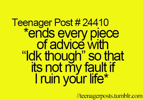 "Teenager Post #24410: *ends every piece of advice with ""idk though"" so that it's not my fault if I ruin your life*"