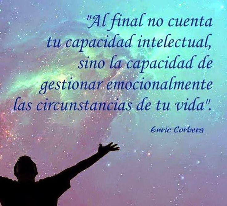 ... Al final no cuenta tu capacidad intelectual, sino la capacidad de gestionar emocionalmente las circunstancias de tu vida. Enric Corbera.