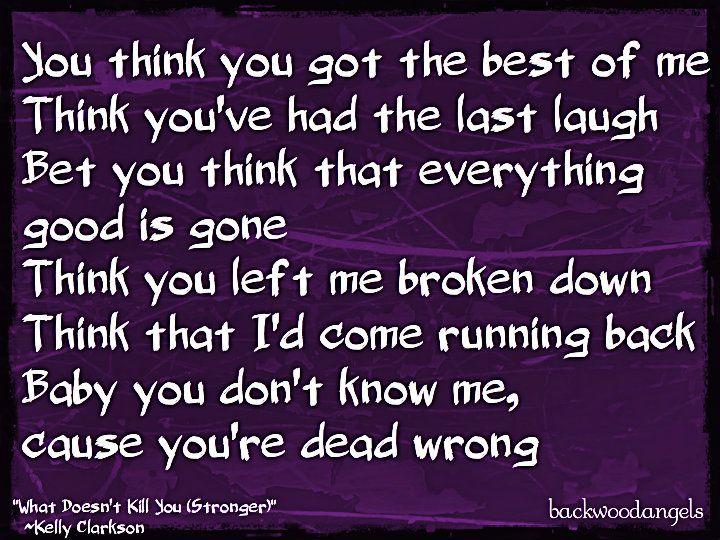 """What Doesn't Kill You (Stronger) ~Kelly Clarkson  http://backwoodangels.blogspot.com/"