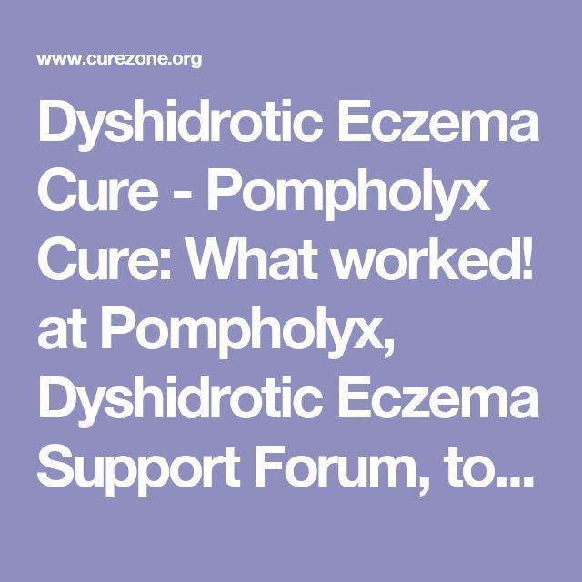 Dyshidrotic Eczema Cure - Pompholyx Cure: What worked! at Pompholyx, Dyshidrotic Eczema Support Forum, topic 1467982