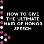 how to give the ultimate maid of honor speech - would have been nice to see a couple of months ago!