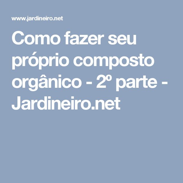 Como fazer seu próprio composto orgânico - 2º parte - Jardineiro.net