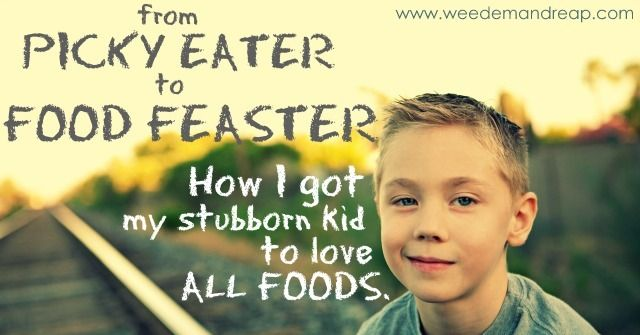 From Picky Eater to Food Feaster: How I got my stubborn kid to love ALL FOODS! Weed 'em & Reap