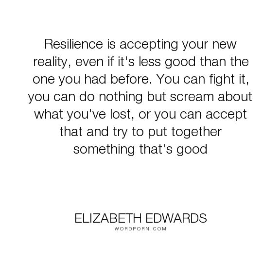 """Elizabeth Edwards - """"Resilience is accepting your new reality, even if it's less good than the one you..."""". reality, acceptance, change, growth, resilience"""
