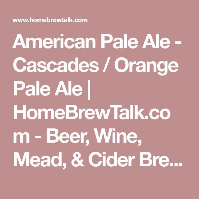 American Pale Ale - Cascades / Orange Pale Ale   HomeBrewTalk.com - Beer, Wine, Mead, & Cider Brewing Discussion Community.