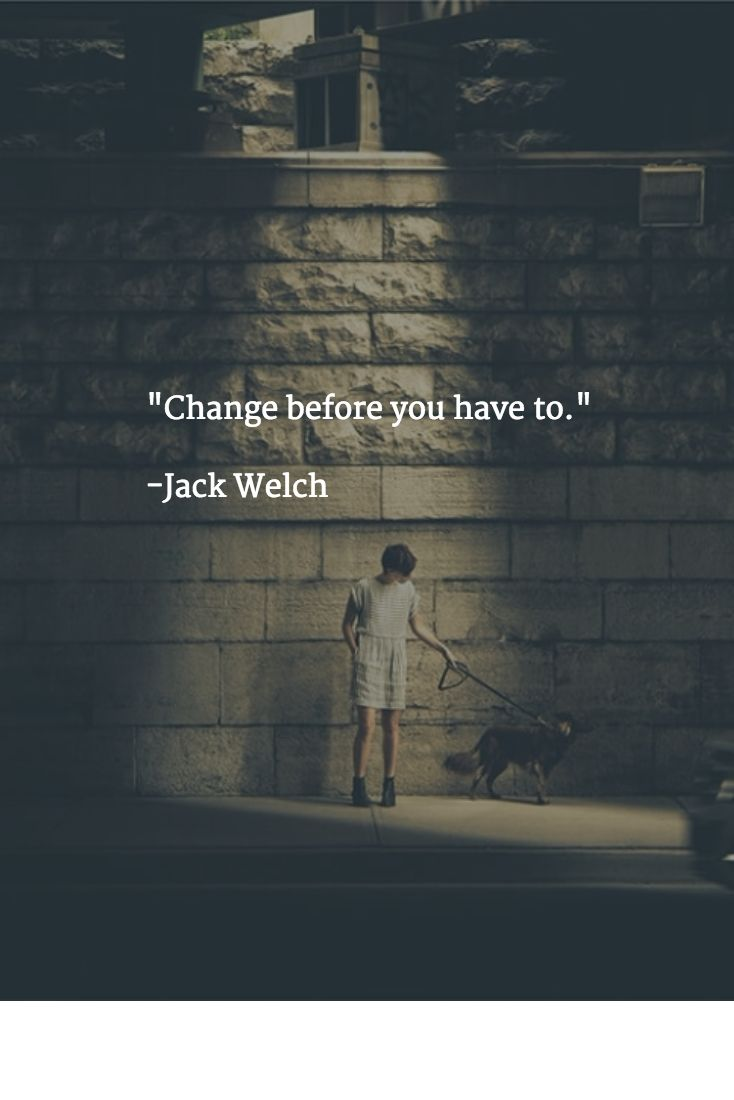 """Change before you have to.""   -Jack Welch"