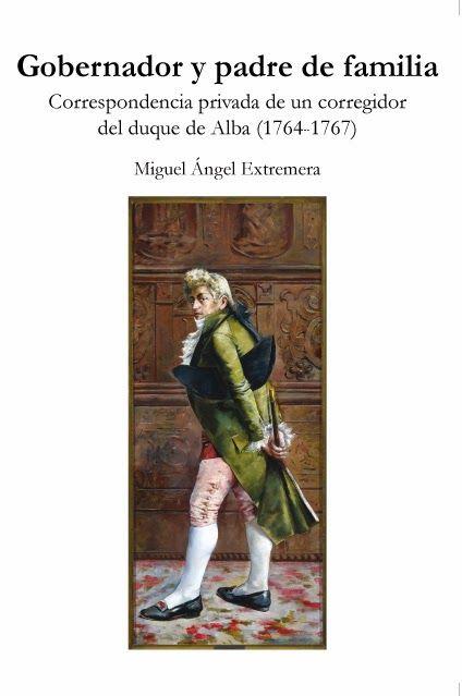 Miguel Ángel Extremera. Gobernador y padre de familia. Correspondencia privada de un corregidor del duque de Alba (1764-1767) - Hesperides Andalucía