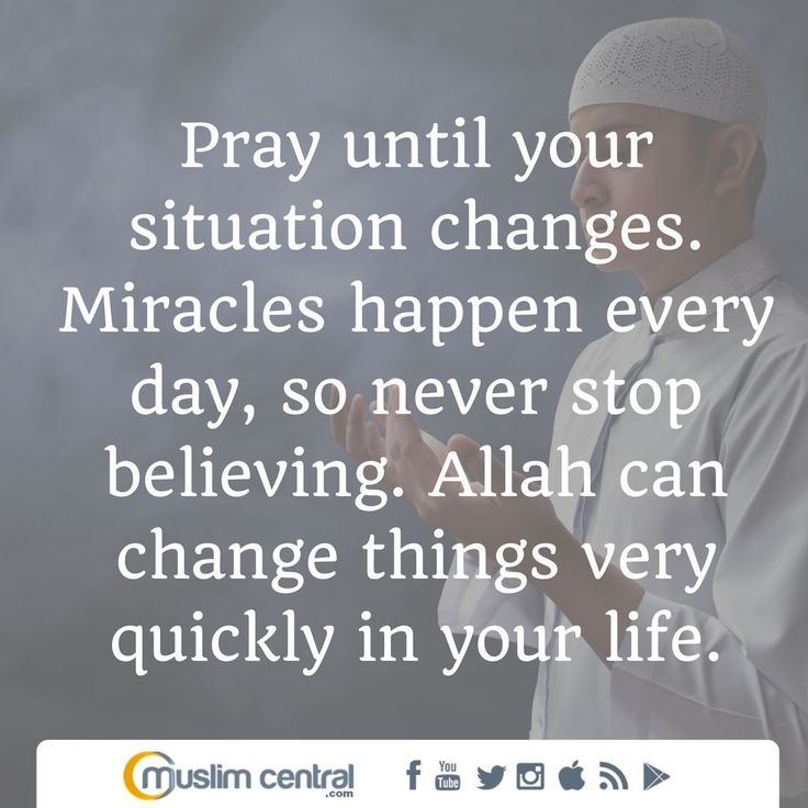 Pray until your situation changes. Miracles happen every day, so never stop believing. Allah can change things very quickly in your life. #MuslimCentral #Islam #Allah #Quran #Muslim #Muhammad