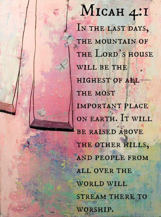 In the last days the Lord's house will be the highest of al - the most important place on earth. It will be raised above the other hills, and people from all over the world will stream there to worship. Micah 4:1