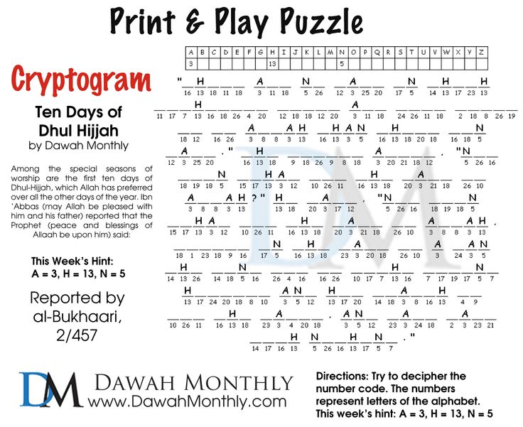 "Print and Play Puzzle - Cryptogram - This week's theme ""Dhul Hijjah"" --- Among the special seasons of worship are the first ten days of Dhu'l-Hijjah, which Allaah has preferred over all the other days of the year. Ibn 'Abbaas (may Allaah be pleased with him and his father) reported that the Prophet (peace and blessings of Allaah be upon him) said: ------------  Directions: Try to decipher the number code. The numbers represent letters of the alphabet. This week's hint: A = 3, H = 13, N = 5"