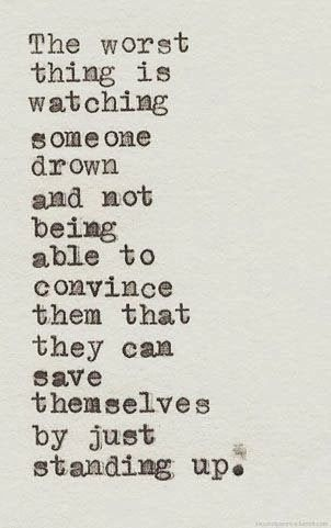 The worst thing is watching someone drown and not being able to convince them that they can save themselves by just standing up | Inspiratio...